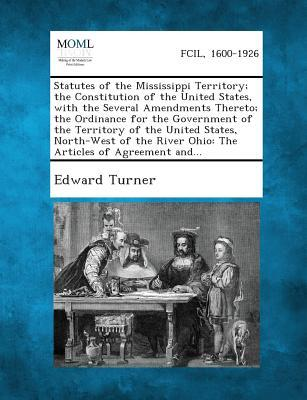 Statutes of the Mississippi Territory; The Constitution of the United States, with the Several Amendments Thereto; The Ordinance for the Government of ... River Ohio