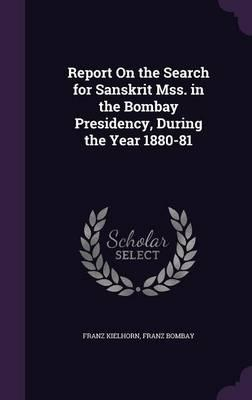 Report on the Search for Sanskrit Mss. in the Bombay Presidency, During the Year 1880-81