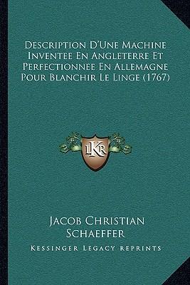 Description D'Une Machine Inventee En Angleterre Et Perfectionnee En Allemagne Pour Blanchir Le Linge (1767)