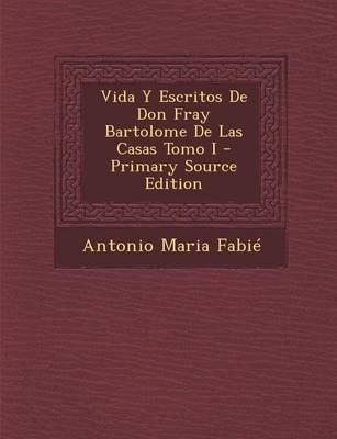 Vida y Escritos de Don Fray Bartolome de Las Casas Tomo I