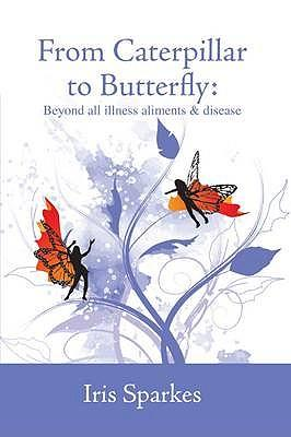 From Caterpillar to Butterfly - Beyond all illness, ailments and disease