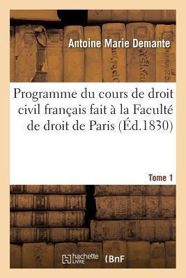 Programme du Cours de Droit Civil Français Fait a la Faculte de Droit de Paris. Tome 1