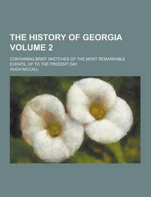 The History of Georgia; Containing Brief Sketches of the Most Remarkable Events, Up to the Present Day Volume 2