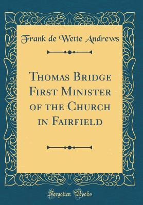 Thomas Bridge First Minister of the Church in Fairfield (Classic Reprint)
