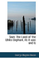 Siam: The Land of the White Elephant, as It Was and Is