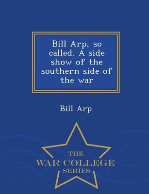 Bill Arp, So Called. a Side Show of the Southern Side of the War - War College Series