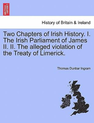 Two Chapters of Irish History. I. The Irish Parliament of James II. II. The alleged violation of the Treaty of Limerick