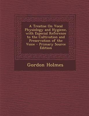 A Treatise on Vocal Physiology and Hygiene, with Especial Reference to the Cultivation and Preservation of the Voice