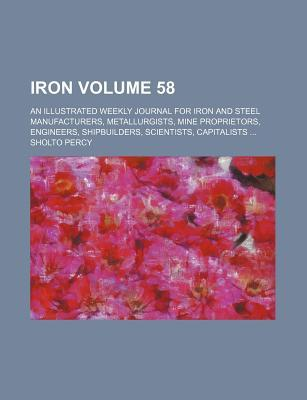 Iron Volume 58; An Illustrated Weekly Journal for Iron and Steel Manufacturers, Metallurgists, Mine Proprietors, Engineers, Shipbuilders, Scientists, Capitalists