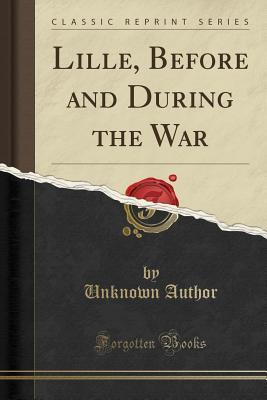 Lille, Before and During the War (Classic Reprint)