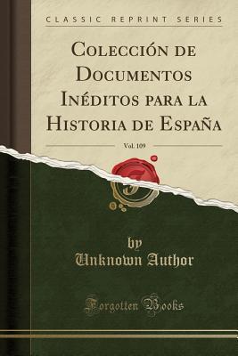 Colección de Documentos Inéditos para la Historia de España, Vol. 109 (Classic Reprint)