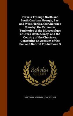 Travels Through North and South Carolina, Georgia, East and West Florida, the Cherokee Country, the Extensive Territories of the Muscogulges or Creek Account of the Soil and Natural Productions O