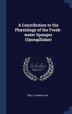 A Contribution to the Physiology of the Fresh-Water Sponges (Spongillidae)