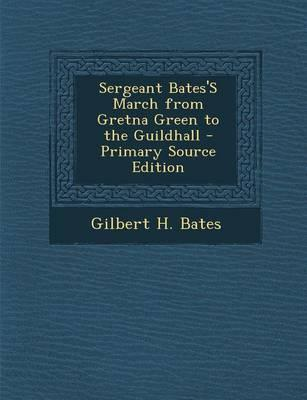 Sergeant Bates's March from Gretna Green to the Guildhall - Primary Source Edition