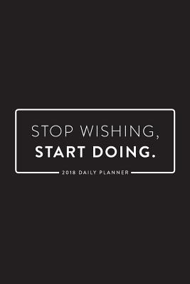2018 Daily Planner; Stop Wishing Start Doing