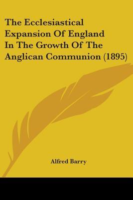 The Ecclesiastical Expansion of England in the Growth of the Anglican Communion 1895