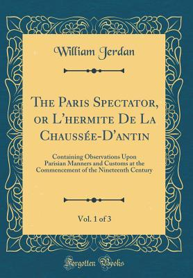 The Paris Spectator, or L'hermite De La Chaussée-D'antin, Vol. 1 of 3