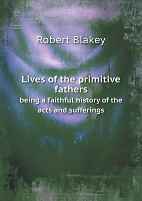 Lives of the Primitive Fathers Being a Faithful History of the Acts and Sufferings
