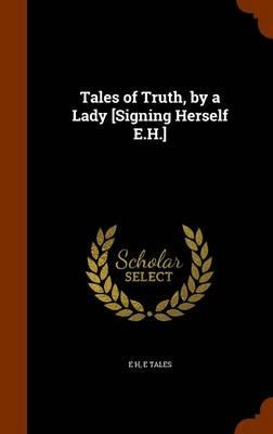 Tales of Truth, by a Lady [Signing Herself E.H.]