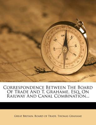Correspondence Between the Board of Trade and T. Grahame, Esq. on Railway and Canal Combination...