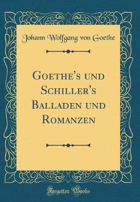 Goethe's und Schiller's Balladen und Romanzen (Classic Reprint)