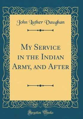 My Service in the Indian Army, and After (Classic Reprint)