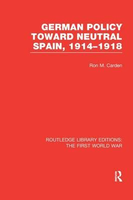 German Policy Toward Neutral Spain, 1914-1918 (RLE The First World War)