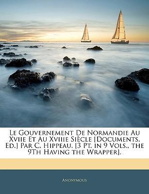 Le Gouvernement de Normandie Au Xviie Et Au Xviiie Siecle [Documents, Ed.] Par C. Hippeau. [3 PT. in 9 Vols., the 9th Having the Wrapper]