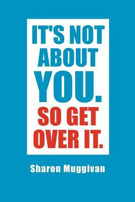 It's Not About You. So Get over It.