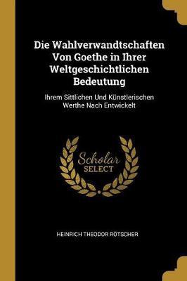 Die Wahlverwandtschaften Von Goethe in Ihrer Weltgeschichtlichen Bedeutung