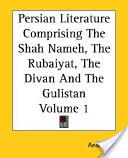Persian Literature Comprising The Shah Nameh, The Rubaiyat, The Divan And The Gulistan Volume 1
