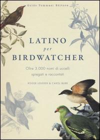 Latino per birdwatcher. Oltre 3.000 nomi di uccelli spiegati e raccontati. Ediz. illustrata