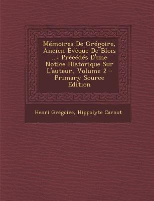 Memoires de Gregoire, Ancien Eveque de Blois ...