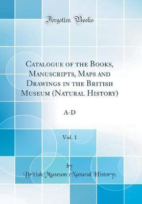 Catalogue of the Books, Manuscripts, Maps and Drawings in the British Museum (Natural History), Vol. 1
