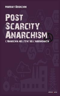 Post scarcity anarchism. L'anarchia nell'età dell'abbondanza