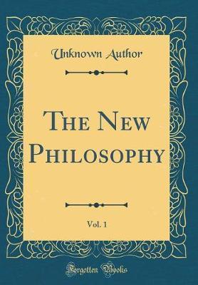 The New Philosophy, Vol. 1 (Classic Reprint)