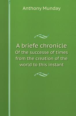A Briefe Chronicle of the Successe of Times from the Creation of the World to This Instant