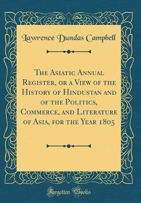 The Asiatic Annual Register, or a View of the History of Hindustan and of the Politics, Commerce, and Literature of Asia, for the Year 1805 (Classic Reprint)