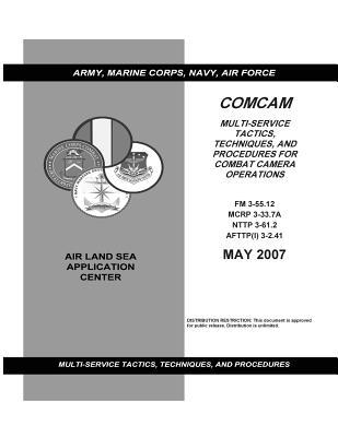 Comcam Multi-service Tactics, Techniques, and Procedures for Combat Camera Operations May 2007 Army Field Manual Fm 3-55.12 Marine Corps Mcrp 3-33.7a Nttp 3-61.2 Afttpi 3-2.41