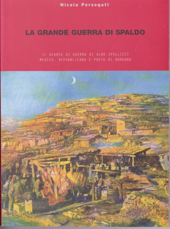 La grande guerra di Spaldo. Il diario di guerra di Aldo Spallicci medico, repubblicano e poeta di Romagna