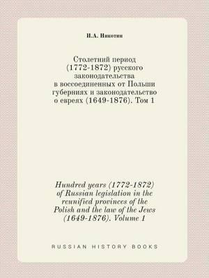 Hundred Years (1772-1872) of Russian Legislation in the Reunified Provinces of the Polish and the Law of the Jews (1649-1876). Volume 1