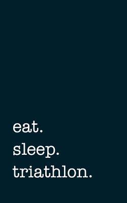 eat. sleep. triathlon. - Lined Notebook