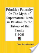 Primitive Paternity Or the Myth of Supernatural Birth in Relation to the History of the Family, 1909