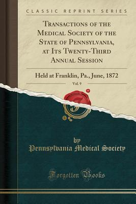 Transactions of the Medical Society of the State of Pennsylvania, at Its Twenty-Third Annual Session, Vol. 9