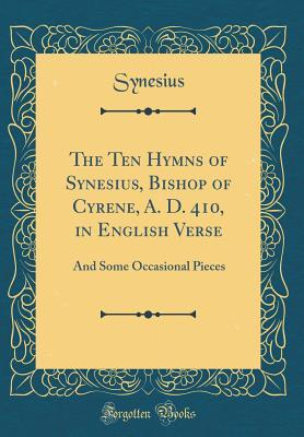 The Ten Hymns of Synesius, Bishop of Cyrene, A. D. 410, in English Verse