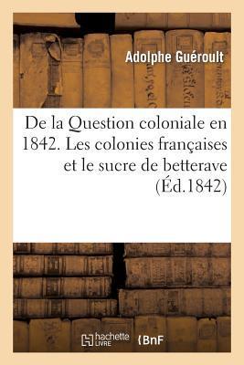 De la Question Coloniale en 1842. les Colonies Françaises et le Sucre de Betterave