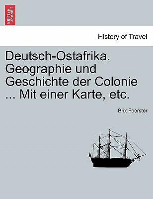 Deutsch-Ostafrika. Geographie und Geschichte der Colonie ... Mit einer Karte, etc