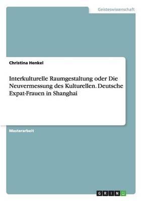 Interkulturelle Raumgestaltung oder Die Neuvermessung des Kulturellen. Deutsche Expat-Frauen in Shanghai
