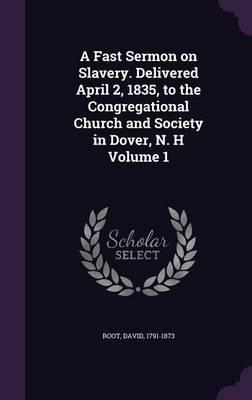 A Fast Sermon on Slavery. Delivered April 2, 1835, to the Congregational Church and Society in Dover, N. H Volume 1