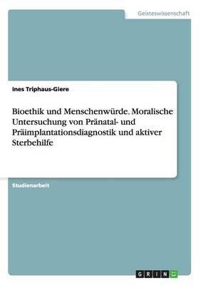 Bioethik und Menschenwürde. Moralische Untersuchung von Pränatal- und Präimplantationsdiagnostik und aktiver Sterbehilfe